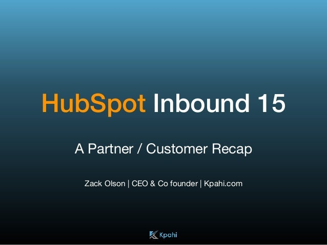 HubSpot Inbound 15 A Partner / Customer Recap  Zack Olson | CEO & Co founder | Kpahi.com