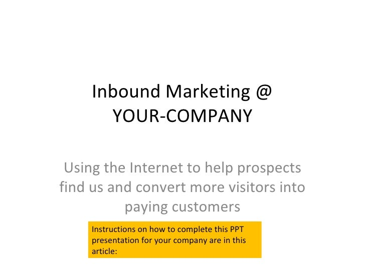 Inbound Marketing @ YOUR-COMPANY Using the Internet to help prospects find us and convert more visitors into paying custom...