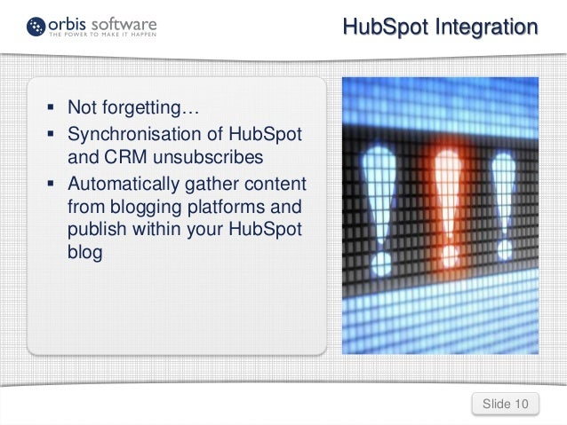 HubSpot Integration  Slide 10   Not forgetting…   Synchronisation of HubSpot  and CRM unsubscribes   Automatically gath...