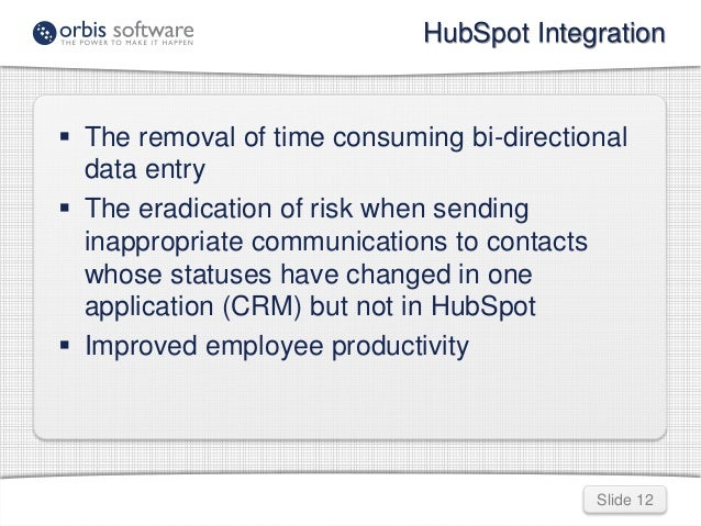 HubSpot Integration   The removal of time consuming bi-directional  Slide 12  data entry   The eradication of risk when ...