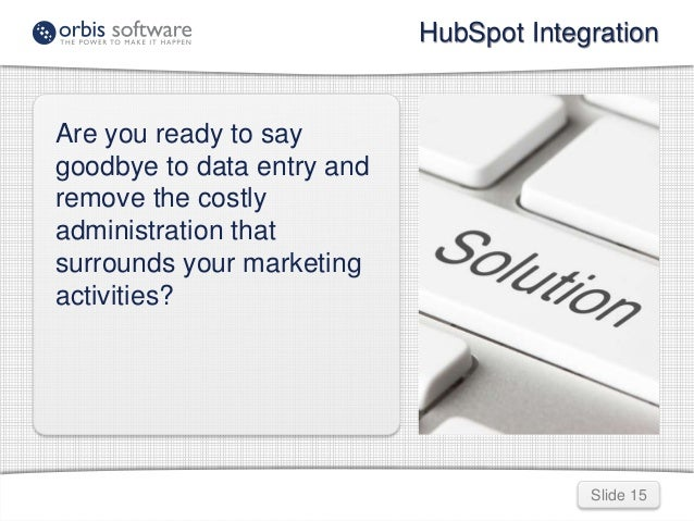 HubSpot Integration  Slide 15  Are you ready to say  goodbye to data entry and  remove the costly  administration that  su...