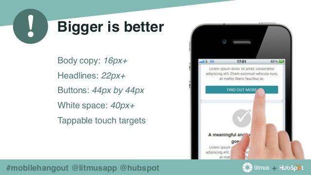 + ! #mobilehangout @litmusapp @hubspot Bigger is better ◉ Body copy: 16px+ ◉ Headlines: 22px+ ◉ Buttons: 44px by 44px ◉ Wh...