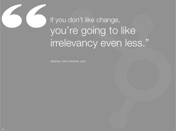 """     If you don't like change, ""      you're going to like ""      irrelevancy even less.""      GENERAL ERIC SHINSEKII, 20..."