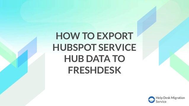 Help Desk Migration Service HOW TO EXPORT HUBSPOT SERVICE HUB DATA TO FRESHDESK