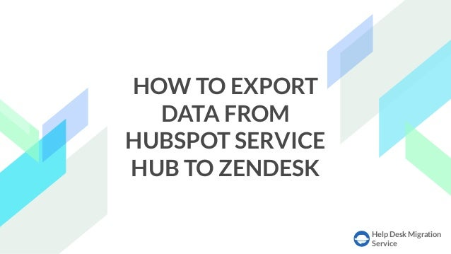 Help Desk Migration Service HOW TO EXPORT DATA FROM HUBSPOT SERVICE HUB TO ZENDESK