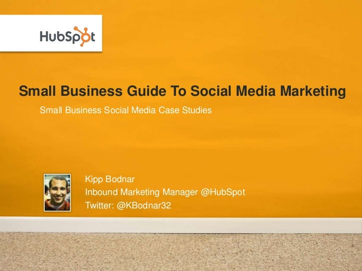Small Business Guide To Social Media Marketing<br />Kipp Bodnar<br />Inbound Marketing Manager @HubSpot<br />Twitter: @KBo...