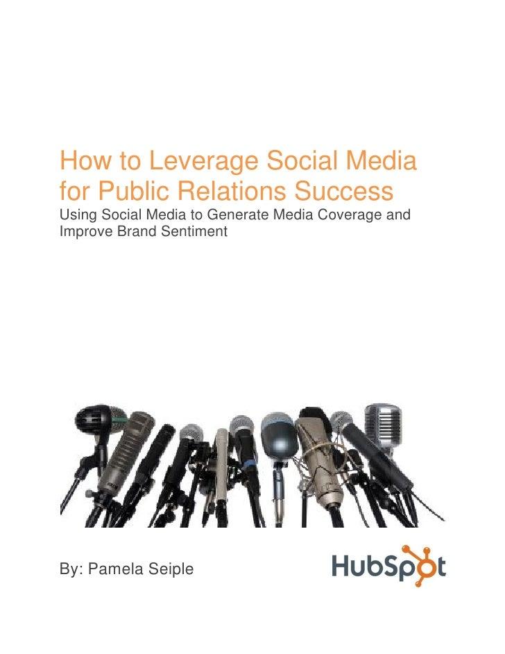 How to Leverage Social Mediafor Public Relations SuccessUsing Social Media to Generate Media Coverage andImprove Brand Sen...