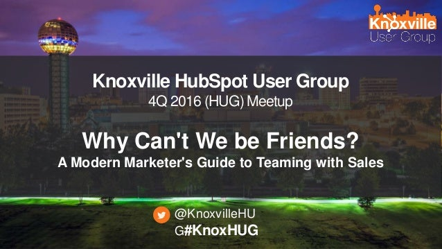 #KnoxHUG Knoxville HubSpot User Group 4Q 2016 (HUG) Meetup Why Can't We be Friends? A Modern Marketer's Guide to Teaming w...