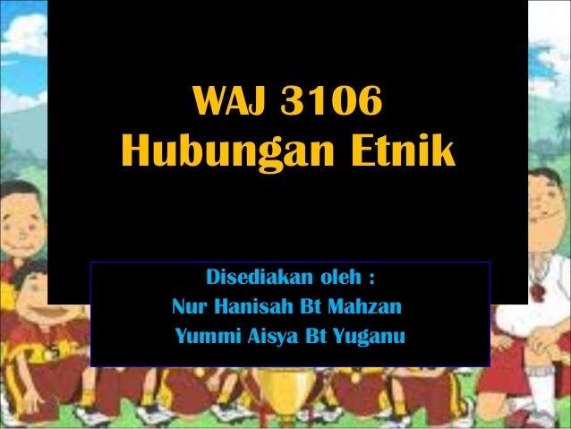 WAJ 3106 Hubungan Etnik Disediakan oleh : Nur Hanisah Bt Mahzan Yummi Aisya Bt Yuganu