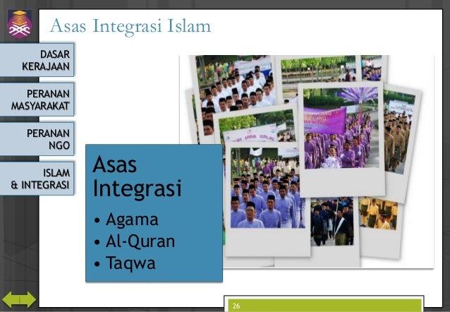 DASAR KERAJAAN PERANAN MASYARAKAT PERANAN NGO ISLAM & INTEGRASI Asas Integrasi Islam Asas Integrasi • Agama • Al-Quran • T...