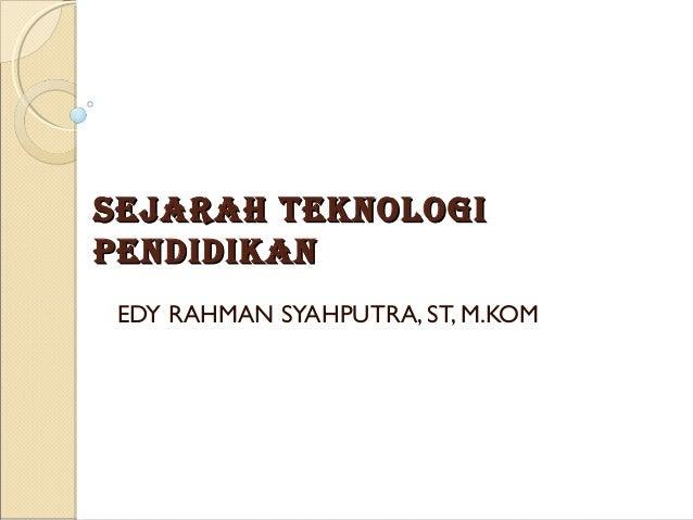 Sejarah TeknologiPendidikan EDY RAHMAN SYAHPUTRA, ST, M.KOM