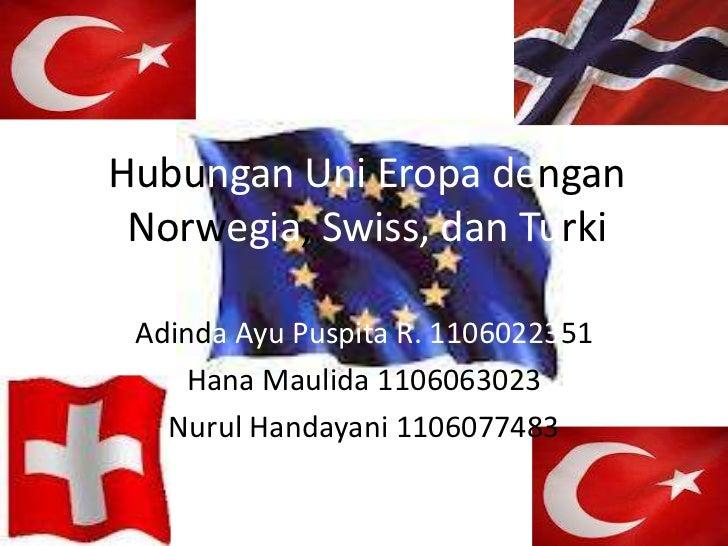 Hubungan Uni Eropa dengan Norwegia, Swiss, dan Turki Adinda Ayu Puspita R. 1106022351     Hana Maulida 1106063023   Nurul ...
