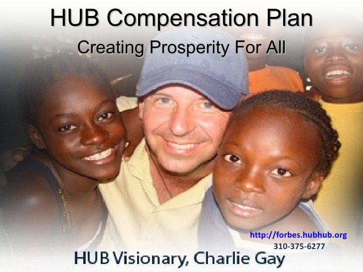 http://forbes.hubhub.org   310-375-6277 HUB Compensation Plan Creating Prosperity For All