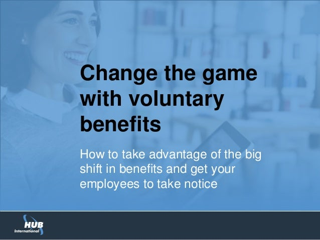Change the game with voluntary benefits How to take advantage of the big shift in benefits and get your employees to take ...