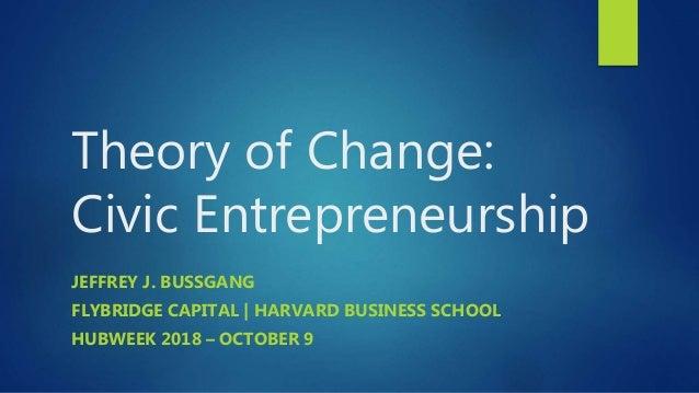 Theory of Change: Civic Entrepreneurship JEFFREY J. BUSSGANG FLYBRIDGE CAPITAL | HARVARD BUSINESS SCHOOL HUBWEEK 2018 – OC...