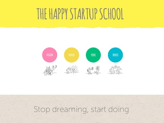 THE HAPPY STARTUP SCHOOL  Stop dreaming, start doing
