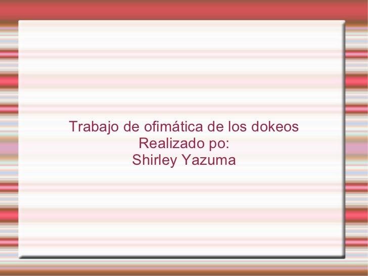 Trabajo de ofimática de los dokeos          Realizado po:         Shirley Yazuma