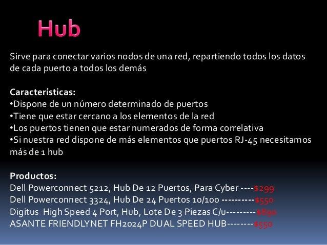 Sirve para conectar varios nodos de una red, repartiendo todos los datos de cada puerto a todos los demás Características:...