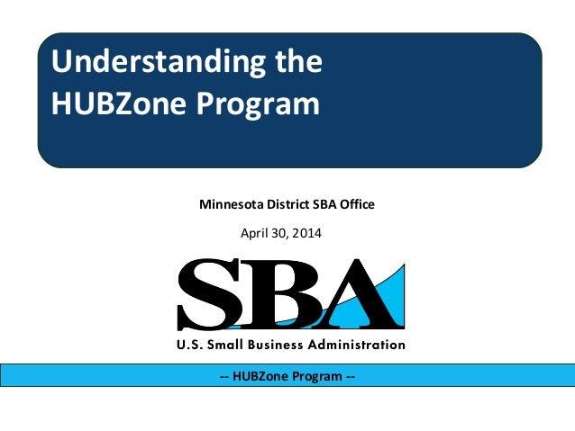 Minnesota District SBA Office -- HUBZone Program -- April 30, 2014 Understanding the HUBZone Program