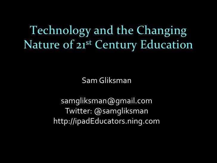 Technology and the ChangingNature of 21st Century Education            Sam Gliksman       samgliksman@gmail.com        Twi...