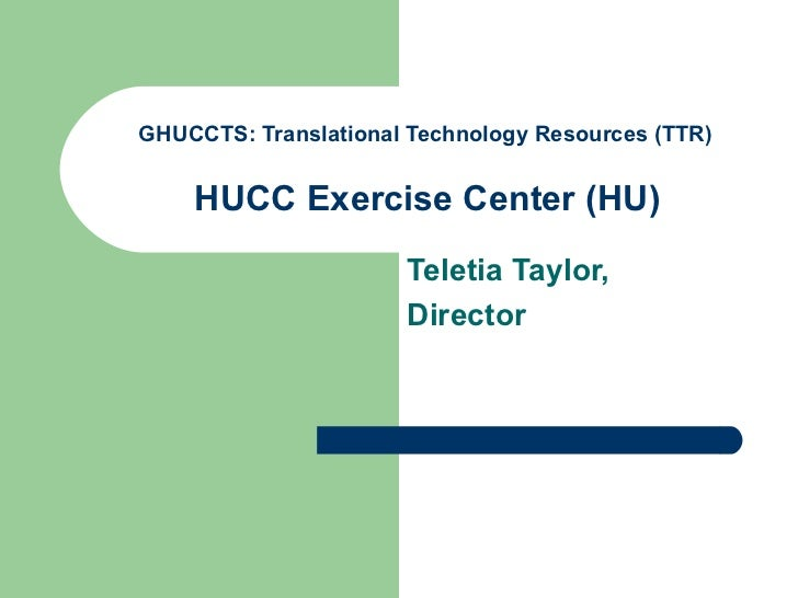 GHUCCTS: Translational Technology Resources (TTR)   HUCC Exercise Center  (HU)   Teletia Taylor, Director