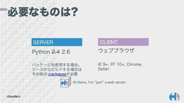 Python 2.4 2.6 パッケージを使用する場合。 ソースからビルドする場合は その他の packagesが必要 SERVER  CLIENT ウェブブラウザ IE 9+, FF 10+, Chrome, Safari 必要なものは? H...