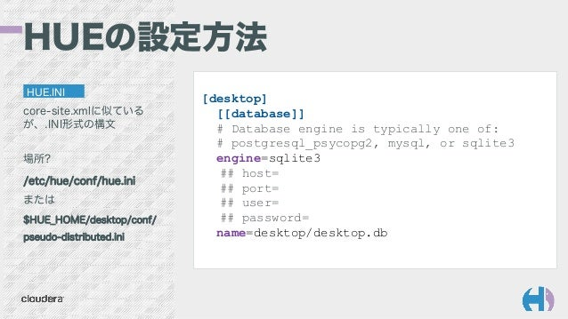 HUEの設定方法 HUE.INI core-site.xmlに似ている が、.INI形式の構文 場所? /etc/hue/conf/hue.ini または $HUE_HOME/desktop/conf/ pseudo-distributed.i...