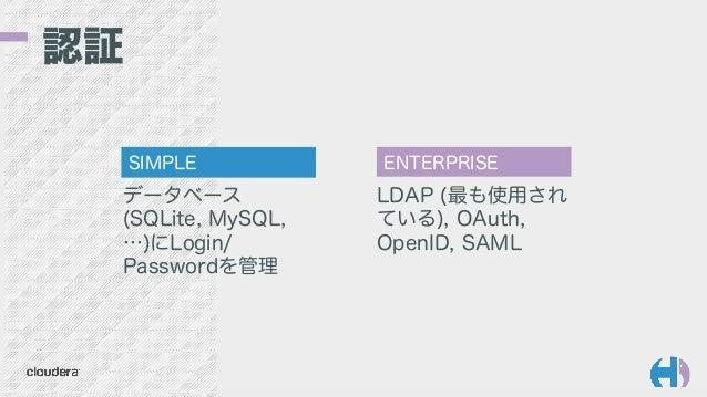 認証 データベース (SQLite, MySQL, …)にLogin/ Passwordを管理 SIMPLE ENTERPRISE LDAP (最も使用され ている), OAuth, OpenID, SAML