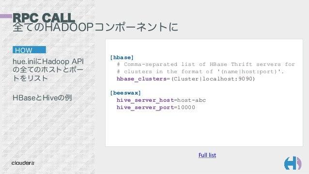 HOW hue.iniにHadoop API の全てのホストとポー トをリスト HBaseとHiveの例 Full  list   [hbase] # Comma-separated list of HBase Thrift serve...