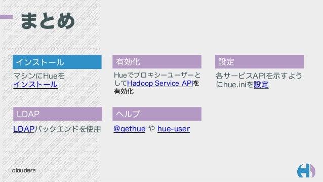 まとめ Hueでプロキシーユーザーと してHadoop Service APIを 有効化 各サービスAPIを示すよう にhue.iniを設定 @gethue や hue-user マシンにHueを インストール LDAPバックエンドを使用 イン...