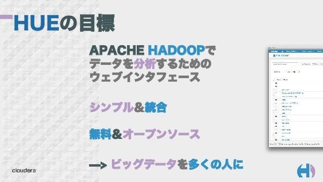 HUEの目標 APACHE HADOOPで データを分析するための ウェブインタフェース シンプル&統合 無料&オープンソース ̶> ビッグデータを多くの人に
