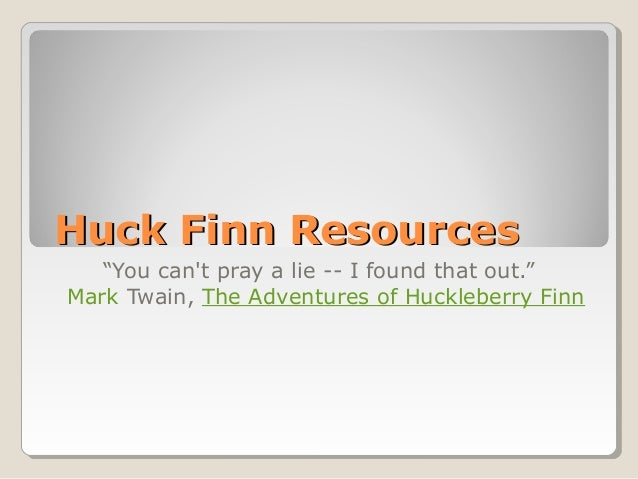 "Huck Finn ResourcesHuck Finn Resources""You cant pray a lie -- I found that out.""Mark Twain, The Adventures of Huckleberry ..."