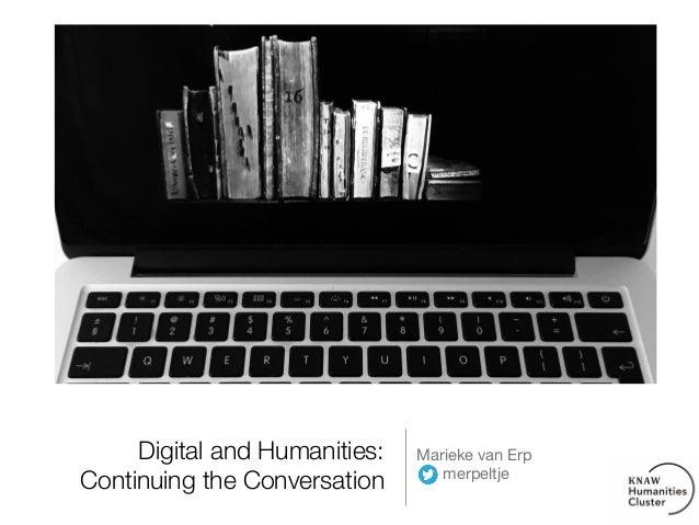 Digital and Humanities: Continuing the Conversation Marieke van Erp  merpeltje