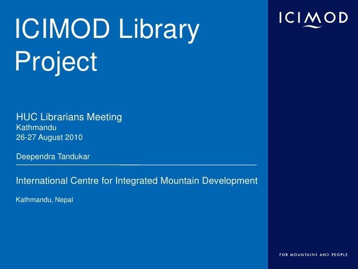 ICIMOD Library Project<br />HUC Librarians Meeting<br />Kathmandu<br />26-27 August 2010<br />Deependra Tandukar<br />