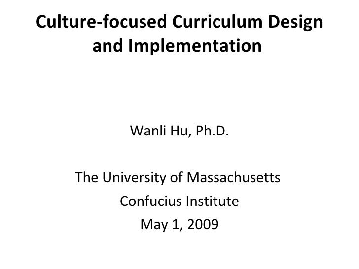 Culture-focused Curriculum Design and Implementation  <ul><li>Wanli Hu, Ph.D. </li></ul><ul><li>The University of Massachu...