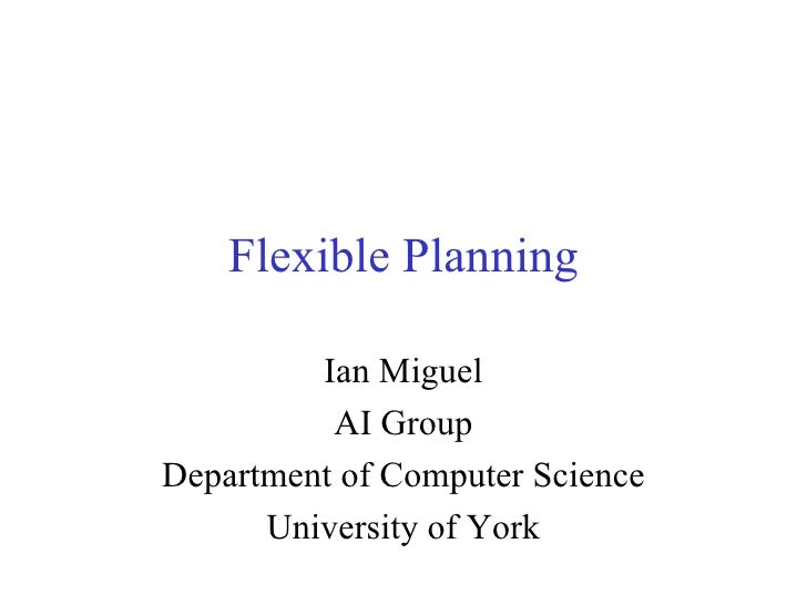 Flexible Planning Ian Miguel AI Group Department of Computer Science University of York