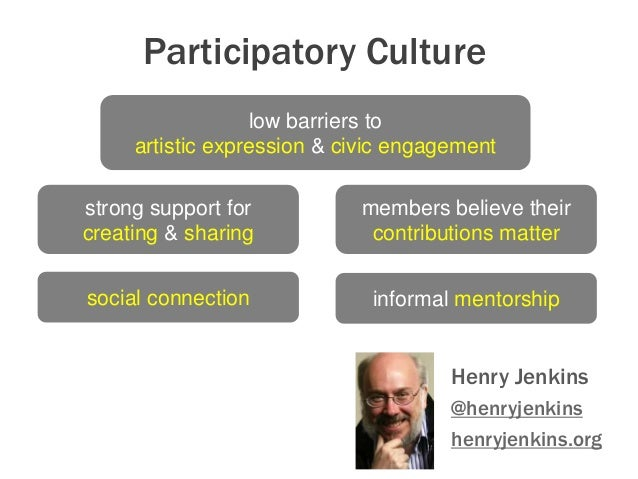 Participatory Culture: Henry Jenkins @henryjenkins henryjenkins.org low barriers to artistic expression & civic engagement...