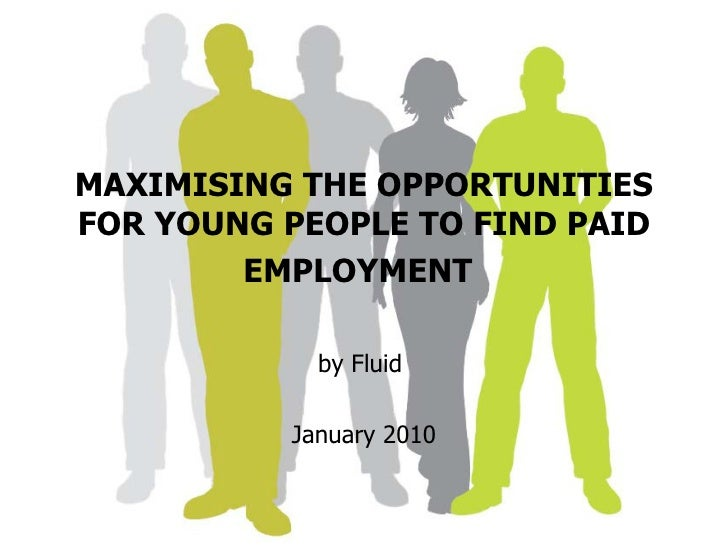 MAXIMISING THE OPPORTUNITIES FOR YOUNG PEOPLE TO FIND PAID EMPLOYMENT   by Fluid  January 2010
