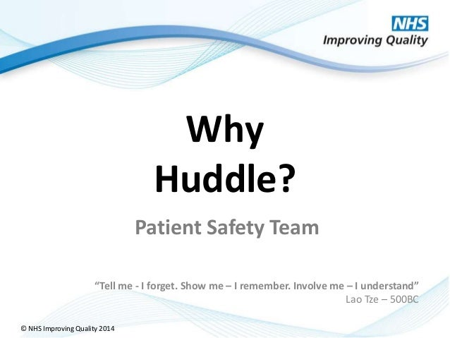"""© NHS Improving Quality 2014 Why Huddle? """"Tell me - I forget. Show me – I remember. Involve me – I understand"""" Lao Tze – 5..."""