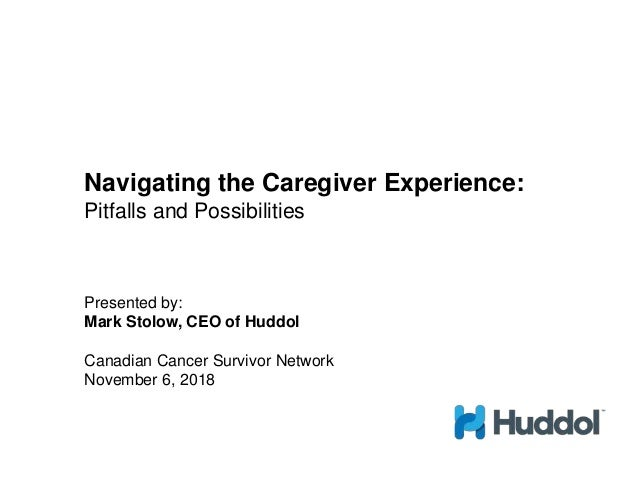 Navigating the Caregiver Experience: Pitfalls and Possibilities Presented by: Mark Stolow, CEO of Huddol Canadian Cancer S...