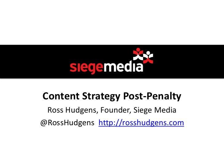 Content Strategy Post-Penalty Ross Hudgens, Founder, Siege Media@RossHudgens http://rosshudgens.com