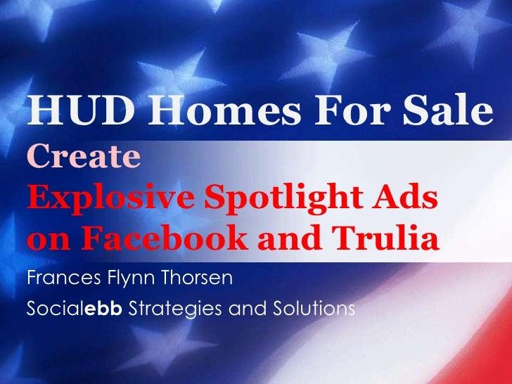 HUD Homes For SaleCreate Explosive Spotlight Ads on Facebook and Trulia<br />Frances Flynn Thorsen<br />Socialebb Strategi...