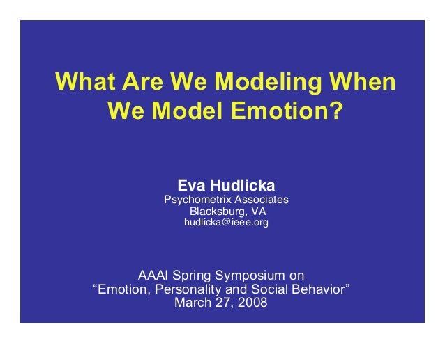 What Are We Modeling When We Model Emotion? Eva Hudlicka Psychometrix Associates Blacksburg, VA hudlicka@ieee.org AAAI Spr...