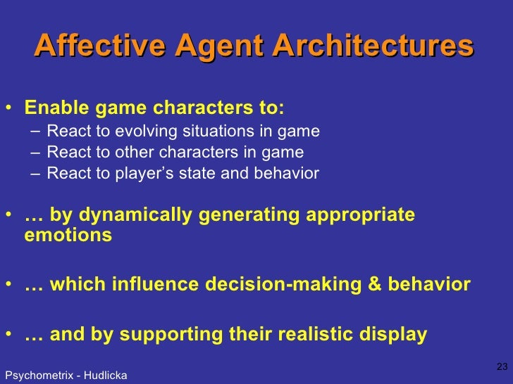 Affective Agent Architectures <ul><li>Enable game characters to: </li></ul><ul><ul><li>React to evolving situations in gam...