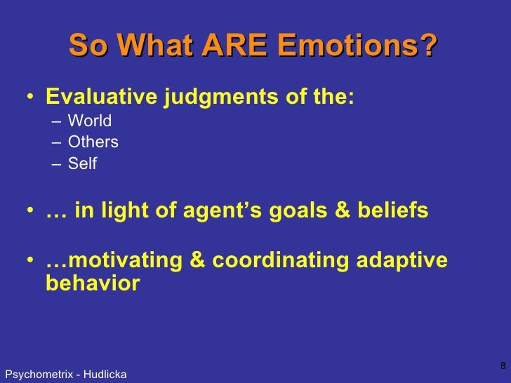 So What ARE Emotions? <ul><li>Evaluative judgments of the:   </li></ul><ul><ul><li>World </li></ul></ul><ul><ul><li>Others...