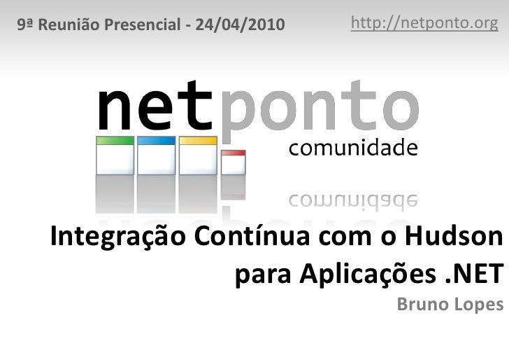 http://netponto.org<br />9ª Reunião Presencial - 24/04/2010<br />Integração Contínua com o Hudson para Aplicações .NETBrun...