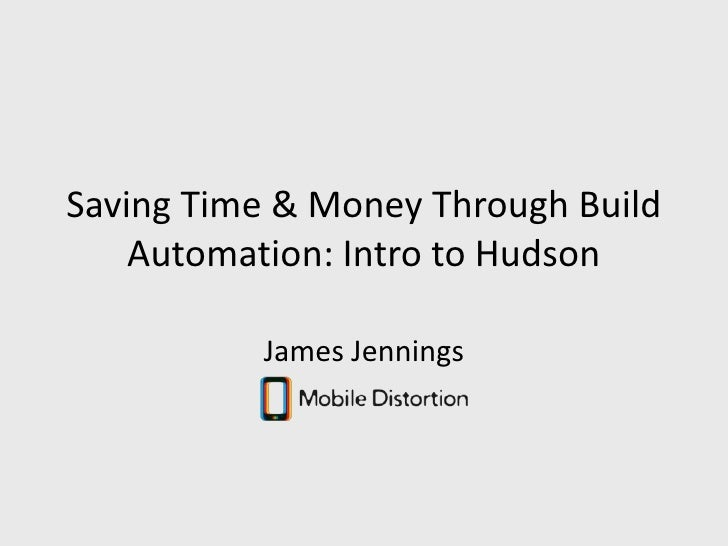 Saving Time & Money Through Build Automation: Intro to Hudson<br />James Jennings<br />