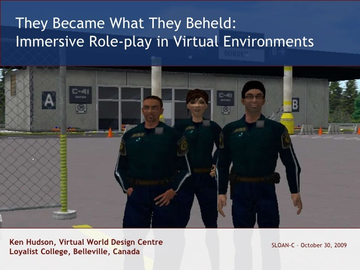 Ken Hudson, Virtual World Design Centre Loyalist College, Belleville, Canada SLOAN-C – October 30, 2009 They Became What T...