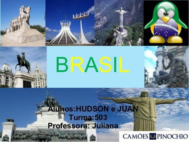 BRASIL Alunos:HUDSON e JUAN Turma:503 Professora: Juliana