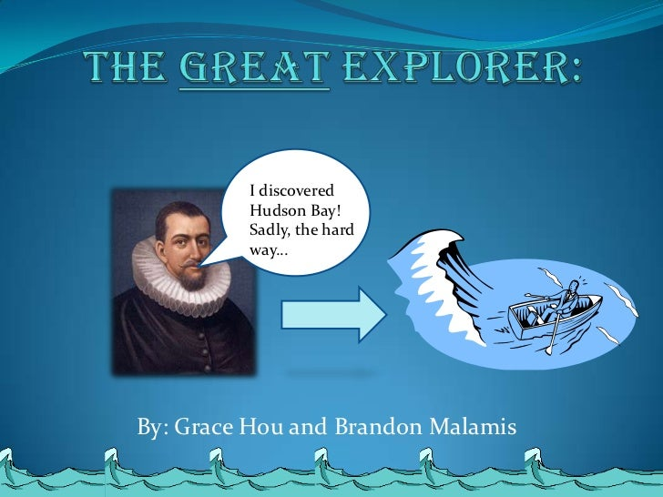 Henry Hudson<br />The Great Explorer: <br />I discovered Hudson Bay! Sadly, the hard way…<br />By: Grace Hou and Brandon M...